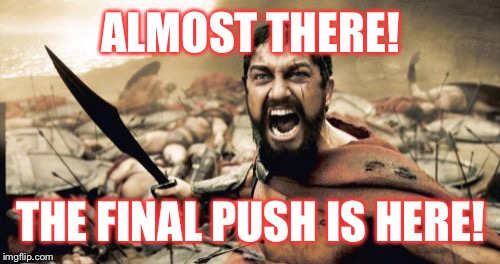 Sparta Leonidas Meme | ALMOST THERE! THE FINAL PUSH IS HERE! | image tagged in memes,sparta leonidas | made w/ Imgflip meme maker