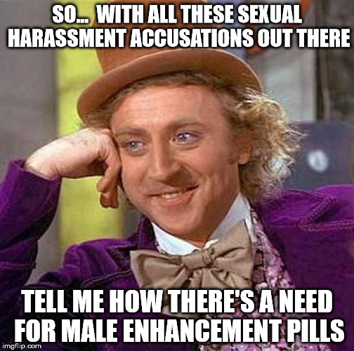 Lets not help the perverts along!  | SO...  WITH ALL THESE SEXUAL HARASSMENT ACCUSATIONS OUT THERE TELL ME HOW THERE'S A NEED FOR MALE ENHANCEMENT PILLS | image tagged in memes,creepy condescending wonka | made w/ Imgflip meme maker