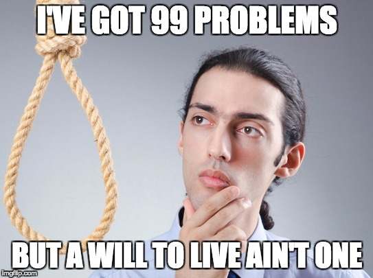 contemplating suicide guy | I'VE GOT 99 PROBLEMS BUT A WILL TO LIVE AIN'T ONE | image tagged in contemplating suicide guy | made w/ Imgflip meme maker