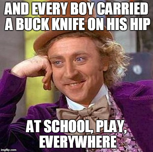 Creepy Condescending Wonka Meme | AND EVERY BOY CARRIED A BUCK KNIFE ON HIS HIP AT SCHOOL, PLAY, EVERYWHERE | image tagged in memes,creepy condescending wonka | made w/ Imgflip meme maker
