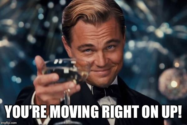 Leonardo Dicaprio Cheers Meme | YOU'RE MOVING RIGHT ON UP! | image tagged in memes,leonardo dicaprio cheers | made w/ Imgflip meme maker