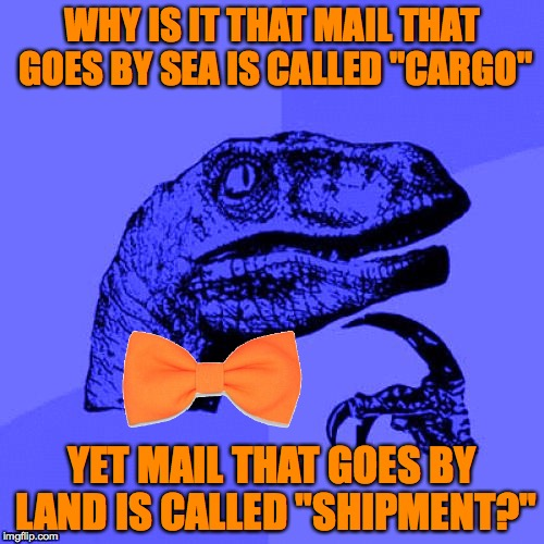 "Philosoraptor Blue Craziness | WHY IS IT THAT MAIL THAT GOES BY SEA IS CALLED ""CARGO"" YET MAIL THAT GOES BY LAND IS CALLED ""SHIPMENT?"" 