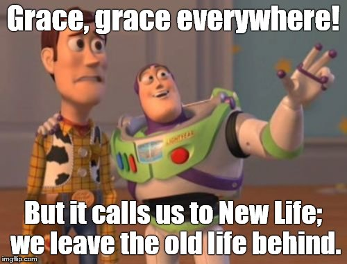 Now what is our response to be? We, who have died to sin—how could we live in sin a moment longer? -Romans 6:2 PNT | Grace, grace everywhere! But it calls us to New Life; we leave the old life behind. | image tagged in x x everywhere,grace,grace everywhere,romans 6-2,pnt,douglie | made w/ Imgflip meme maker