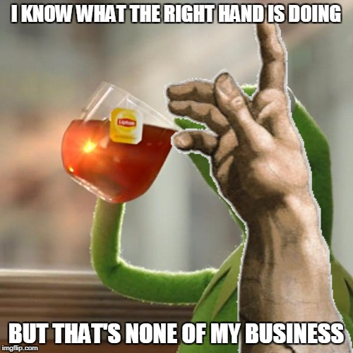 I KNOW WHAT THE RIGHT HAND IS DOING BUT THAT'S NONE OF MY BUSINESS | made w/ Imgflip meme maker