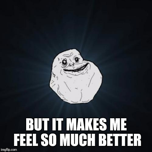BUT IT MAKES ME FEEL SO MUCH BETTER | made w/ Imgflip meme maker