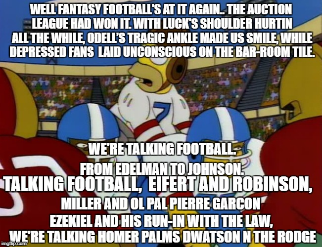 Talking Football | WELL FANTASY FOOTBALL'S AT IT AGAIN..THE AUCTION LEAGUE HAD WON IT.WITH LUCK'S SHOULDER HURTIN ALL THE WHILE,ODELL'S TRAGIC ANKLE MADE US | image tagged in homer in football,nfl memes,fantasy football,funny memes,simpsons,talking football | made w/ Imgflip meme maker