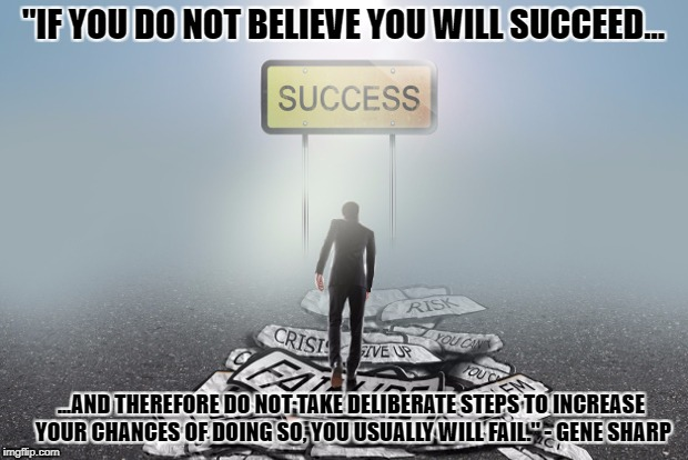 "Failure to Success | ""IF YOU DO NOT BELIEVE YOU WILL SUCCEED... ...AND THEREFORE DO NOT TAKE DELIBERATE STEPS TO INCREASE YOUR CHANCES OF DOING SO, YOU USUALLY W 