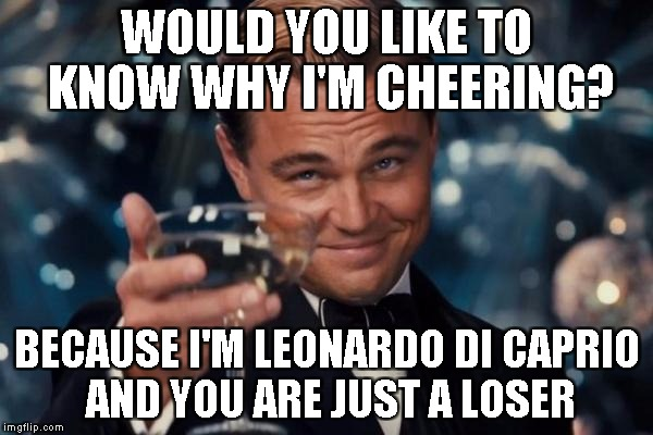 Leonardo Dicaprio Cheers Meme | WOULD YOU LIKE TO KNOW WHY I'M CHEERING? BECAUSE I'M LEONARDO DI CAPRIO AND YOU ARE JUST A LOSER | image tagged in memes,leonardo dicaprio cheers | made w/ Imgflip meme maker