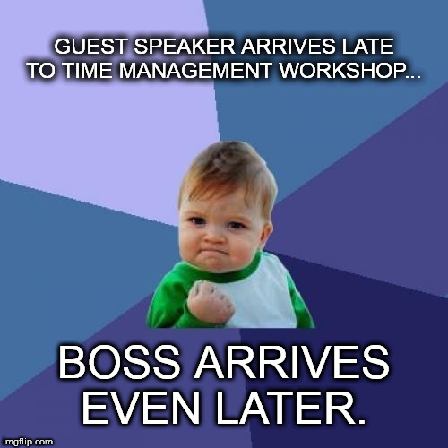 Success Kid Meme | GUEST SPEAKER ARRIVES LATE TO TIME MANAGEMENT WORKSHOP... BOSS ARRIVES EVEN LATER. | image tagged in memes,success kid | made w/ Imgflip meme maker