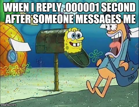 Socially Awkward Spongebob | WHEN I REPLY .000001 SECOND AFTER SOMEONE MESSAGES ME | image tagged in socially awkward spongebob | made w/ Imgflip meme maker