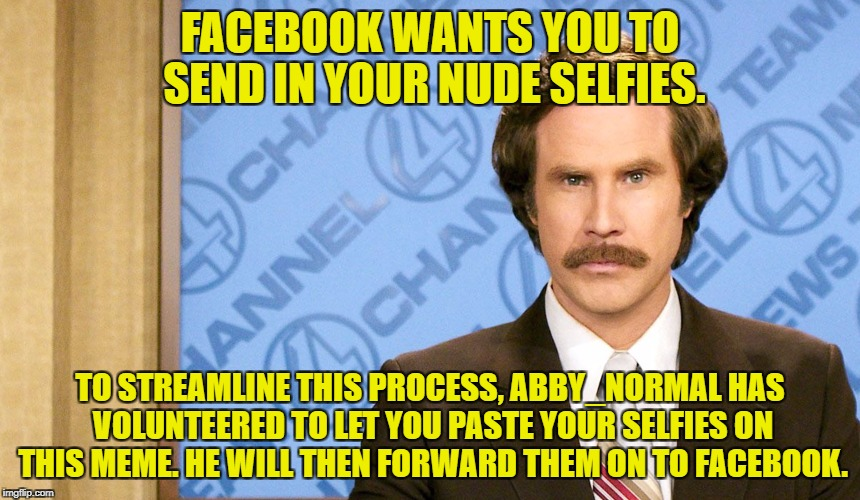 True story, they really want them, and I'll help you out. | FACEBOOK WANTS YOU TO SEND IN YOUR NUDE SELFIES. TO STREAMLINE THIS PROCESS, ABBY_NORMAL HAS VOLUNTEERED TO LET YOU PASTE YOUR SELFIES ON TH | image tagged in ron burgundy with space,facebook,nudes,selfies | made w/ Imgflip meme maker