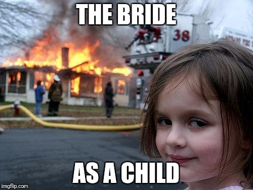 Disaster Girl Meme | THE BRIDE AS A CHILD | image tagged in memes,disaster girl | made w/ Imgflip meme maker