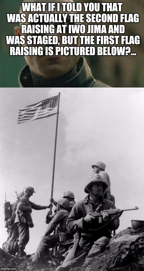 WHAT IF I TOLD YOU THAT WAS ACTUALLY THE SECOND FLAG RAISING AT IWO JIMA AND WAS STAGED, BUT THE FIRST FLAG RAISING IS PICTURED BELOW?... | made w/ Imgflip meme maker
