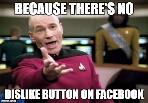 Picard Wtf Meme | BECAUSE THERE'S NO DISLIKE BUTTON ON FACEBOOK | image tagged in memes,picard wtf | made w/ Imgflip meme maker