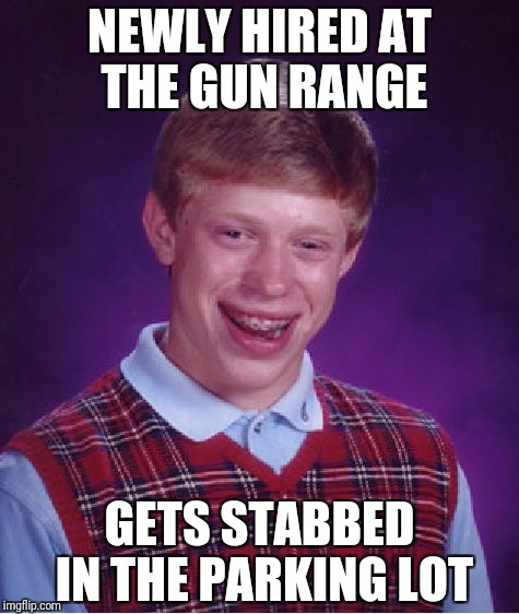 Bad Luck Brian Meme | NEWLY HIRED AT THE GUN RANGE GETS STABBED IN THE PARKING LOT | image tagged in memes,bad luck brian | made w/ Imgflip meme maker