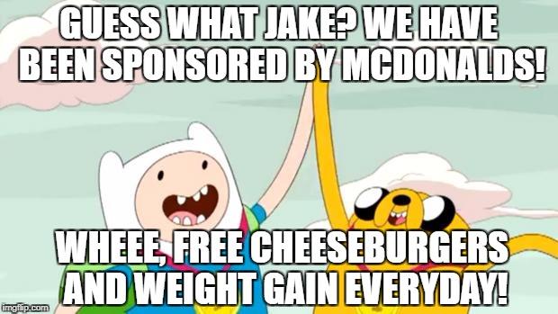 GUESS WHAT JAKE? WE HAVE BEEN SPONSORED BY MCDONALDS! WHEEE, FREE CHEESEBURGERS AND WEIGHT GAIN EVERYDAY! | image tagged in adventure time | made w/ Imgflip meme maker