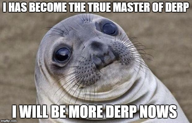 Awkward Moment Sealion | I HAS BECOME THE TRUE MASTER OF DERP I WILL BE MORE DERP NOWS | image tagged in memes,awkward moment sealion | made w/ Imgflip meme maker
