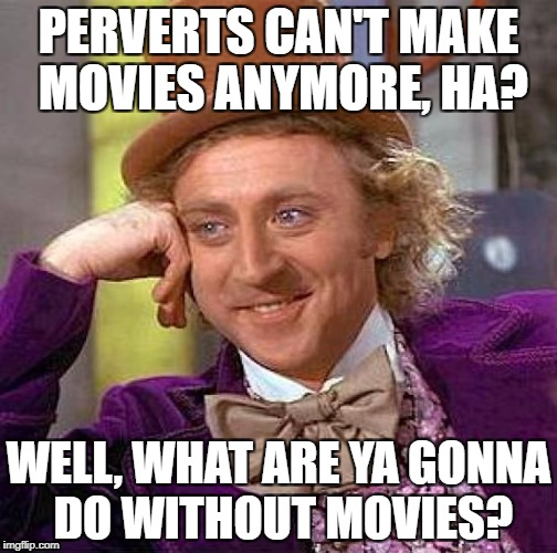 Perverts And Movies | PERVERTS CAN'T MAKE MOVIES ANYMORE, HA? WELL, WHAT ARE YA GONNA DO WITHOUT MOVIES? | image tagged in memes,creepy condescending wonka,gene wilder | made w/ Imgflip meme maker