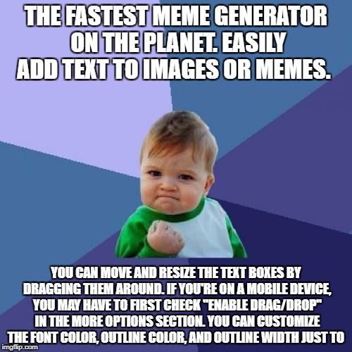Success Kid Meme | THE FASTEST MEME GENERATOR ON THE PLANET. EASILY ADD TEXT TO IMAGES OR MEMES. YOU CAN MOVE AND RESIZE THE TEXT BOXES BY DRAGGING THEM AROUND | image tagged in memes,success kid | made w/ Imgflip meme maker