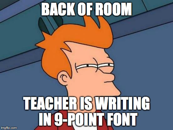 Futurama Fry Meme | BACK OF ROOM TEACHER IS WRITING IN 9-POINT FONT | image tagged in memes,futurama fry | made w/ Imgflip meme maker