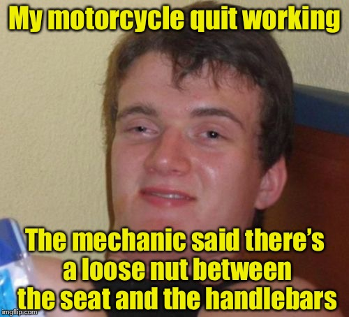 10 Guy Meme | My motorcycle quit working The mechanic said there's a loose nut between the seat and the handlebars | image tagged in memes,10 guy | made w/ Imgflip meme maker