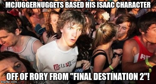 "TBH, I don't think he really did. It's probably a coincidence. But, you got to admit, they're both similar to one another. |  MCJUGGERNUGGETS BASED HIS ISAAC CHARACTER; OFF OF RORY FROM ""FINAL DESTINATION 2""! 