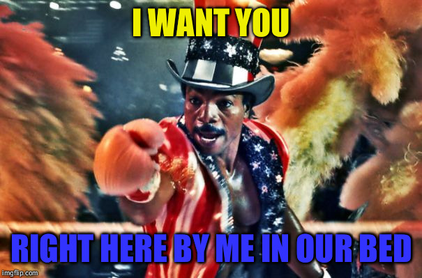 I WANT YOU RIGHT HERE BY ME IN OUR BED | image tagged in apollo creed 1 | made w/ Imgflip meme maker