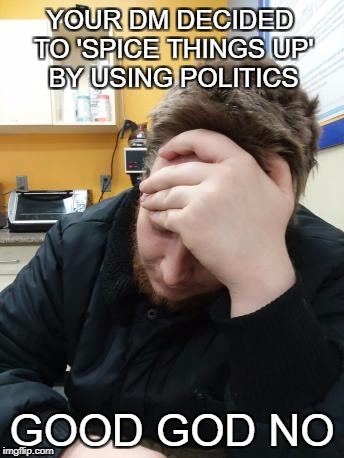 Good God No | YOUR DM DECIDED TO 'SPICE THINGS UP' BY USING POLITICS GOOD GOD NO | image tagged in good god no | made w/ Imgflip meme maker