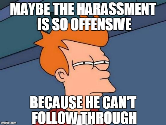 Futurama Fry Meme | MAYBE THE HARASSMENT IS SO OFFENSIVE BECAUSE HE CAN'T FOLLOW THROUGH | image tagged in memes,futurama fry | made w/ Imgflip meme maker