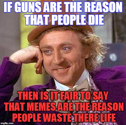 Creepy Condescending Wonka Meme | IF GUNS ARE THE REASON THAT PEOPLE DIE THEN IS IT FAIR TO SAY THAT MEMES ARE THE REASON PEOPLE WASTE THERE LIFE | image tagged in memes,creepy condescending wonka | made w/ Imgflip meme maker