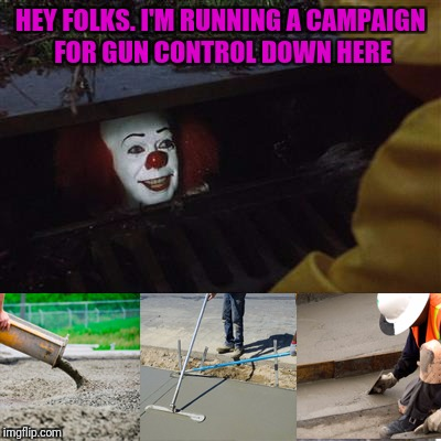 HEY FOLKS. I'M RUNNING A CAMPAIGN FOR GUN CONTROL DOWN HERE | image tagged in pennywise sewer cover up | made w/ Imgflip meme maker