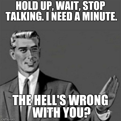 How it feels to hold a conversation with someone with morning breath | HOLD UP, WAIT, STOP TALKING. I NEED A MINUTE. THE HELL'S WRONG WITH YOU? | image tagged in correction guy,meme,morning breath | made w/ Imgflip meme maker