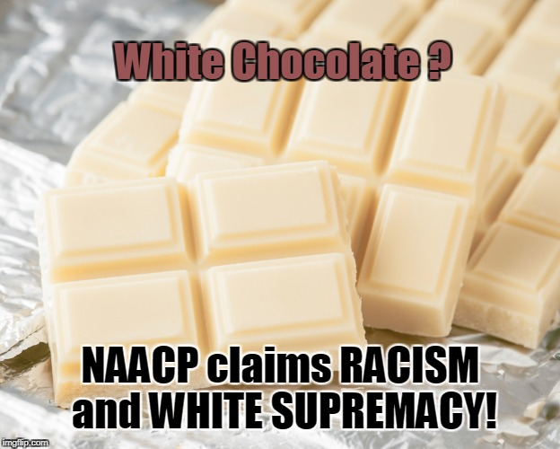 White Chocolate is RACIST | White Chocolate ? NAACP claims RACISM and WHITE SUPREMACY! | image tagged in white chocolate,naacp,racist,white supremacy | made w/ Imgflip meme maker