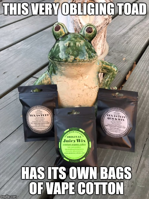 THIS VERY OBLIGING TOAD HAS ITS OWN BAGS OF VAPE COTTON | made w/ Imgflip meme maker