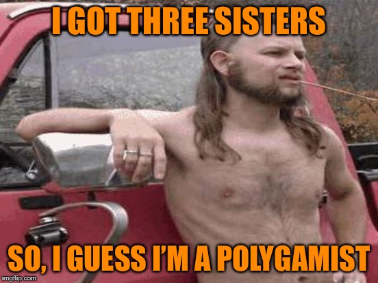I GOT THREE SISTERS SO, I GUESS I'M A POLYGAMIST | made w/ Imgflip meme maker