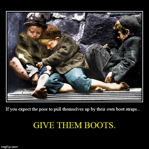 Boot Straps. | If you expect the poor to pull themselves up by their own boot straps... | GIVE THEM BOOTS. | image tagged in funny,demotivationals,poverty,charity,welfare,homelessness | made w/ Imgflip demotivational maker