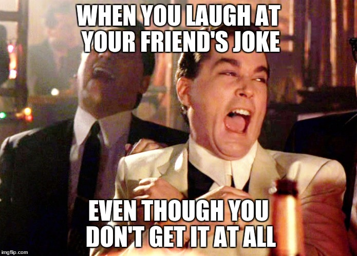Good Fellas Hilarious Meme | WHEN YOU LAUGH AT YOUR FRIEND'S JOKE EVEN THOUGH YOU DON'T GET IT AT ALL | image tagged in memes,good fellas hilarious | made w/ Imgflip meme maker