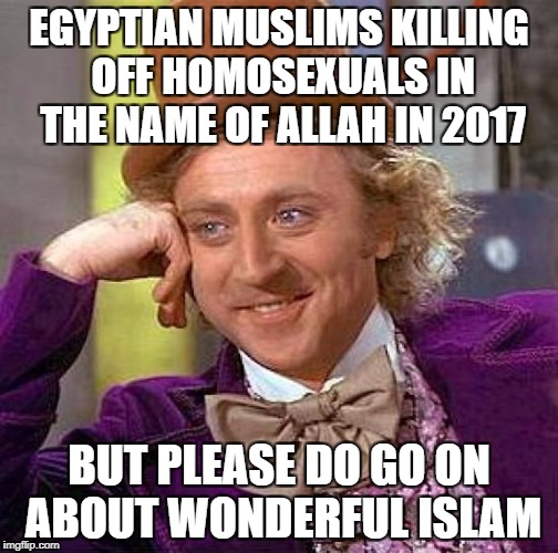 Creepy Condescending Wonka Meme | EGYPTIAN MUSLIMS KILLING OFF HOMOSEXUALS IN THE NAME OF ALLAH IN 2017 BUT PLEASE DO GO ON ABOUT WONDERFUL ISLAM | image tagged in memes,creepy condescending wonka | made w/ Imgflip meme maker