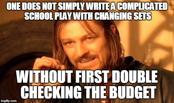 One Does Not Simply Meme | ONE DOES NOT SIMPLY WRITE A COMPLICATED SCHOOL PLAY WITH CHANGING SETS WITHOUT FIRST DOUBLE CHECKING THE BUDGET | image tagged in memes,one does not simply | made w/ Imgflip meme maker