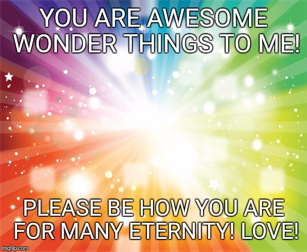 YOU ARE AWESOME WONDER THINGS TO ME! PLEASE BE HOW YOU ARE FOR MANY ETERNITY! LOVE! | image tagged in rainbow star explosion | made w/ Imgflip meme maker