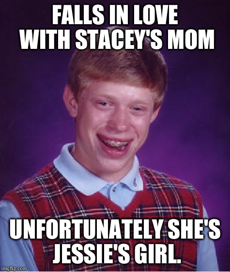 Poor Brian ain't got it going on | FALLS IN LOVE WITH STACEY'S MOM UNFORTUNATELY SHE'S JESSIE'S GIRL. | image tagged in memes,bad luck brian,stacey's mom,jessie's girl | made w/ Imgflip meme maker