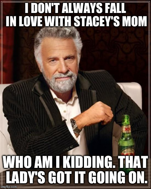 Personally I prefer Elvira | I DON'T ALWAYS FALL IN LOVE WITH STACEY'S MOM WHO AM I KIDDING. THAT LADY'S GOT IT GOING ON. | image tagged in memes,the most interesting man in the world,stacey's mom,jesse's girl | made w/ Imgflip meme maker