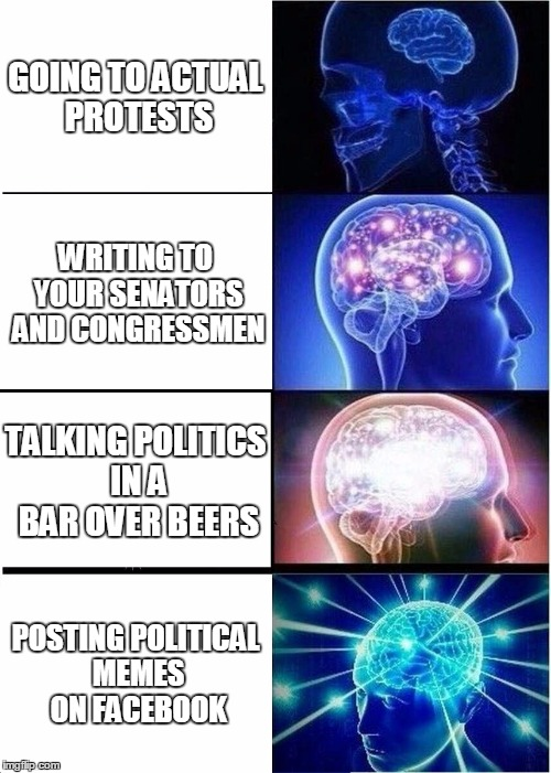 Expanding Brain Meme | GOING TO ACTUAL PROTESTS WRITING TO YOUR SENATORS AND CONGRESSMEN TALKING POLITICS IN A BAR OVER BEERS POSTING POLITICAL MEMES ON FACEBOOK | image tagged in memes,expanding brain | made w/ Imgflip meme maker