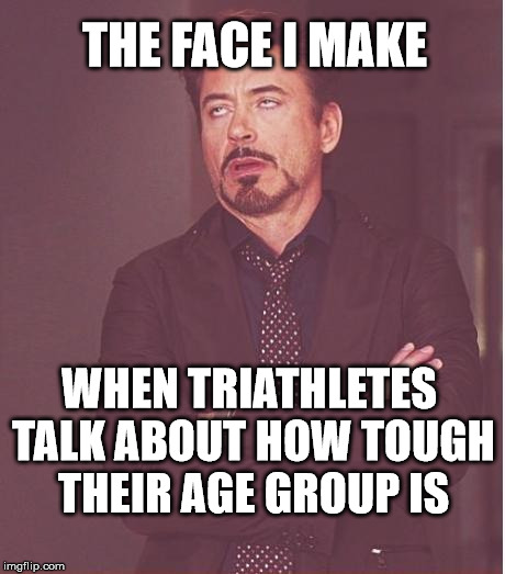 Face You Make Robert Downey Jr Meme | THE FACE I MAKE WHEN TRIATHLETES TALK ABOUT HOW TOUGH THEIR AGE GROUP IS | image tagged in memes,face you make robert downey jr | made w/ Imgflip meme maker
