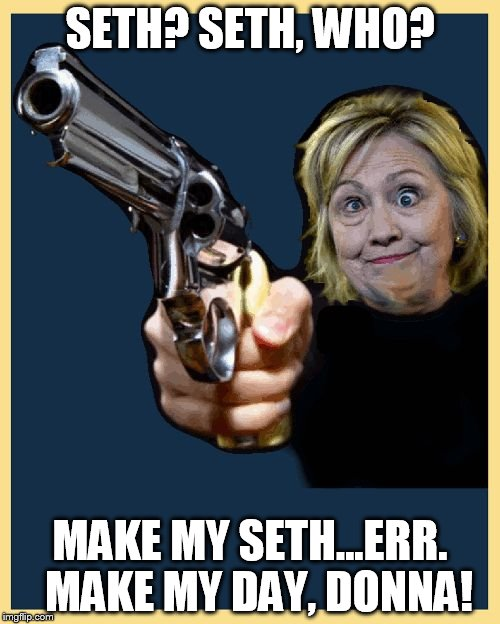 SETH? SETH, WHO? MAKE MY SETH...ERR.  MAKE MY DAY, DONNA! | image tagged in hillary_make_my_day_donna | made w/ Imgflip meme maker