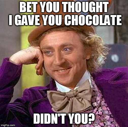 Creepy Condescending Wonka Meme | BET YOU THOUGHT I GAVE YOU CHOCOLATE DIDN'T YOU? | image tagged in memes,creepy condescending wonka | made w/ Imgflip meme maker