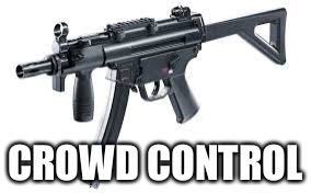 CROWD CONTROL | image tagged in assualt rifle | made w/ Imgflip meme maker