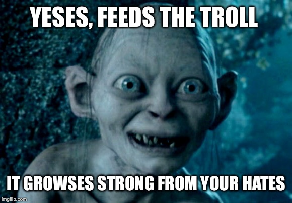 YESES, FEEDS THE TROLL IT GROWSES STRONG FROM YOUR HATES | image tagged in gollom | made w/ Imgflip meme maker