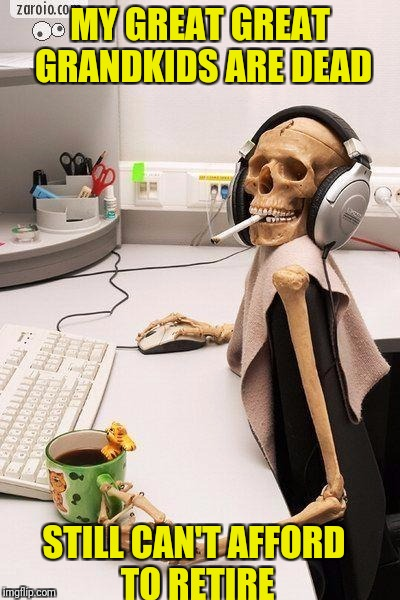 Hyped-up Skeleton at Desk | MY GREAT GREAT GRANDKIDS ARE DEAD STILL CAN'T AFFORD TO RETIRE | image tagged in hyped-up skeleton at desk | made w/ Imgflip meme maker