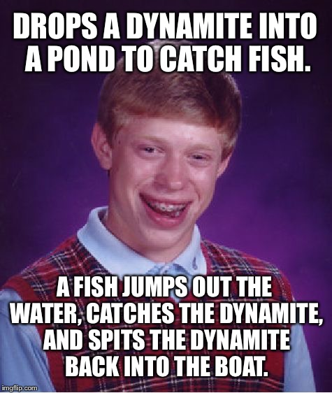 Fish dynamite | DROPS A DYNAMITE INTO A POND TO CATCH FISH. A FISH JUMPS OUT THE WATER, CATCHES THE DYNAMITE, AND SPITS THE DYNAMITE BACK INTO THE BOAT. | image tagged in memes,bad luck brian,dynamite,fish,boat,fishing for upvotes | made w/ Imgflip meme maker